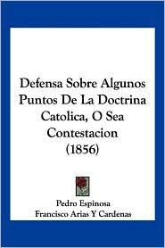 Defensa Sobre Algunos Puntos De La Doctrina Catolica, O Sea Contestacion (1856) - Pedro Espinosa, Francisco Arias y. Cardenas