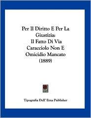 Per Il Diritto E Per La Giustizia: Il Fatto Di Via Caracciolo Non E Omicidio Mancato (1889) - Dell' E Tipografia Dell' Etna Publisher