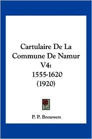 Cartulaire de La Commune de Namur V4: 1555-1620 (1920) - P.P. Brouwers