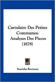 Cartulaire Des Petites Communes: Analyses Des Pieces (1878) - Stanislas Bormans