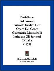 Castiglione, Baldassarre: Articolo Inedito Dell' Opera Del Conte Giammaria Mazzuchelli Intitolata gli Scrittori D'Italia (1879) - Giammaria Mazzuchelli, Enrico Narducci (Editor)
