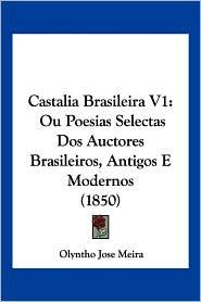 Castalia Brasileira V1: Ou Poesias Selectas DOS Auctores Brasileiros, Antigos E Modernos (1850) - Olyntho Jose Meira