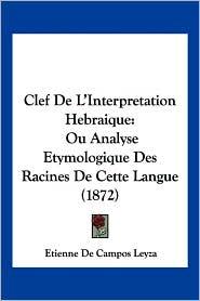 Clef de L'Interpretation Hebraique: Ou Analyse Etymologique Des Racines de Cette Langue (1872) - Etienne De Campos Leyza