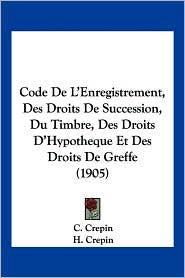 Code de L'Enregistrement, Des Droits de Succession, Du Timbre, Des Droits D'Hypotheque Et Des Droits de Greffe (1905) - C. Crepin, H. Crepin