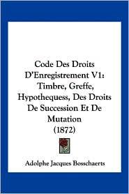 Code Des Droits D'Enregistrement V1: Timbre, Greffe, Hypothequess, Des Droits de Succession Et de Mutation (1872) - Adolphe Jacques Bosschaerts