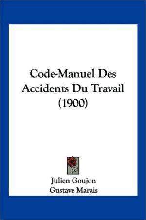 Code-Manuel Des Accidents Du Travail (1900) - Julien Goujon, Gustave Marais