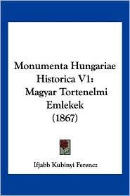 Monumenta Hungariae Historica V1: Magyar Tortenelmi Emlekek (1867) - Ifjabb Kubinyi Ferencz