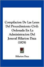 Compilacion de Las Leyes del Procedimiento Civil: Ordenada En La Administracion del Jeneral Hilarion Daza (1878) - Hilarion Daza