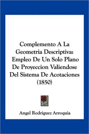Complemento a la Geometria Descriptiva: Empleo de Un Solo Plano de Proyeccion Valiendose del Sistema de Acotaciones (1850)