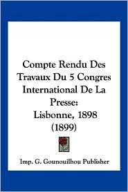 Compte Rendu Des Travaux Du 5 Congres International de La Presse: Lisbonne, 1898 (1899) - G. Gounoui Imp G. Gounouilhou Publisher