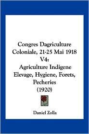 Congres Dagriculture Coloniale, 21-25 Mai 1918 V4: Agriculture Indigene Elevage, Hygiene, Forets, Pecheries (1920) - Daniel Zolla