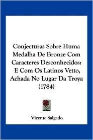 Conjecturas Sobre Huma Medalha De Bronze Com Caracteres Desconhecidos - Vicente Salgado