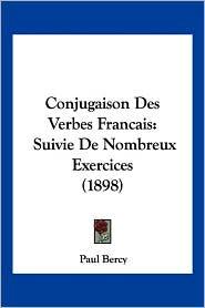Conjugaison Des Verbes Francais: Suivie de Nombreux Exercices (1898) - Paul Bercy
