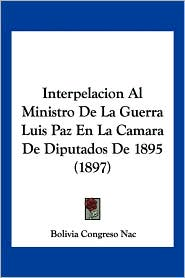 Interpelacion Al Ministro de La Guerra Luis Paz En La Camara de Diputados de 1895 (1897) - Congreso Nac Bolivia Congreso Nac