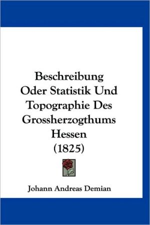 Beschreibung Oder Statistik Und Topographie Des Grossherzogthums Hessen (1825)