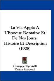 La Via Appia A L'Epoque Romaine Et de Nos Jours: Histoire Et Description (1908) - Giuseppe Ripostelli, Orazio Marucchi