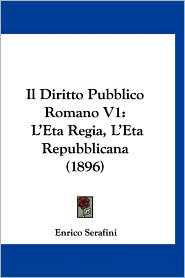 Il Diritto Pubblico Romano V1: L'Eta Regia, L'Eta Repubblicana (1896) - Enrico Serafini