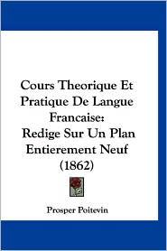 Cours Theorique Et Pratique de Langue Francaise: Redige Sur Un Plan Entierement Neuf (1862) - Prosper Poitevin