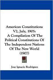 American Constitutions V2, July, 1905: A Compilation of the Political Constitutions of the Independent Nations of the New World (1907) - Jose Ignacio Rodriguez