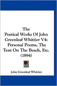 The Poetical Works of John Greenleaf Whittier V4: Personal Poems, the Tent on the Beach, Etc. (1894) - John Greenleaf Whittier
