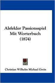 Alsfelder Passionsspiel Mit Worterbuch (1874) - Christian Wilhelm Michael Grein (Editor)