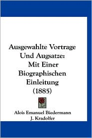 Ausgewahlte Vortrage Und Augsatze: Mit Einer Biographischen Einleitung (1885) - Alois Emanuel Biedermann, J. Kradolfer