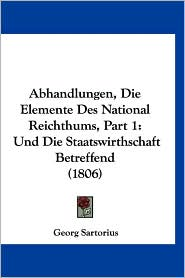 Abhandlungen, Die Elemente Des National Reichthums, Part 1: Und Die Staatswirthschaft Betreffend (1806) - Georg Sartorius