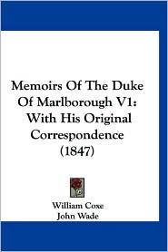 Memoirs of the Duke of Marlborough V1: With His Original Correspondence (1847) - William Coxe, John Wade (Editor)