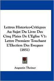 Lettres Historico-Critiques Au Sujet Du Livre Des Cinq Plaies de L'Eglise V1: Lettre Premiere Touchant L'Election Des Eveques (1851) - Augustin Theiner
