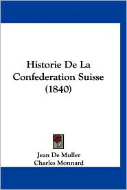 Historie de La Confederation Suisse (1840) - Jean De Muller, Charles Monnard (Translator), Louis Vulliemin (Translator)