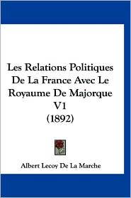 Les Relations Politiques de La France Avec Le Royaume de Majorque V1 (1892) - Albert Lecoy De La Marche