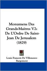 Monumens Des Grands-Maitres V2: de L'Ordre de Saint-Jean de Jerusalem (1829) - Louis Francois De Villeneuve-Bargemont