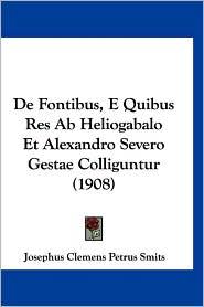 de Fontibus, E Quibus Res AB Heliogabalo Et Alexandro Severo Gestae Colliguntur (1908) - Josephus Clemens Petrus Smits