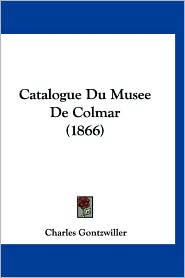 Catalogue Du Musee de Colmar (1866) - Charles Gontzwiller