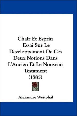 Chair Et Esprit: Essai Sur Le Developpement de Ces Deux Notions Dans L'Ancien Et Le Nouveau Testament (1885)