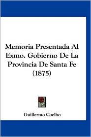 Memoria Presentada Al Exmo. Gobierno de La Provincia de Santa Fe (1875) - Guillermo Coelho