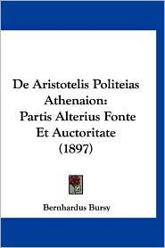 de Aristotelis Politeias Athenaion: Partis Alterius Fonte Et Auctoritate (1897) - Bernhardus Bursy
