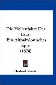 Die Hollenfahrt Der Istar: Ein Altbabylonisches Epos (1874) - Eberhard Schrader