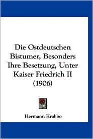 Die Ostdeutschen Bistumer, Besonders Ihre Besetzung, Unter Kaiser Friedrich Ii (1906) - Hermann Krabbo