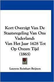 Kort Overzigt Van de Staatsregeling Van Ons Vaderland: Van Het Jaar 1428 Tot Op Onzen Tijd (1865) - Laurens Reinhart Beijnen