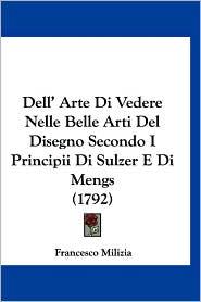 Dell' Arte Di Vedere Nelle Belle Arti del Disegno Secondo I Principii Di Sulzer E Di Mengs (1792) - Francesco Milizia