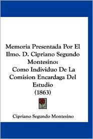 Memoria Presentada Por El Ilmo. D. Cipriano Segundo Montesino - Cipriano Segundo Montesino