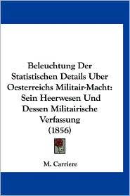 Beleuchtung Der Statistischen Details Uber Oesterreichs Militair-Macht: Sein Heerwesen Und Dessen Militairische Verfassung (1856) - M. Carriere