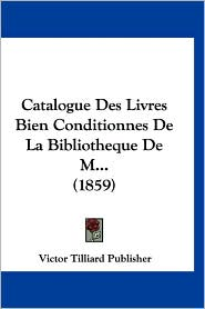 Catalogue Des Livres Bien Conditionnes de La Bibliotheque de M. (1859) - Tilliard Publ Victor Tilliard Publisher