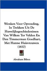 Wenken Voor Opvoeding, in Trekken Uit de Huwelijksgeschiedenissen Van Willem Ter Velden En Den Timmerman Goedhart, Met Hunne Huisvrouwen (1837) - Abraham Biben