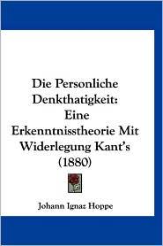 Die Personliche Denkthatigkeit: Eine Erkenntnisstheorie Mit Widerlegung Kant's (1880) - Johann Ignaz Hoppe