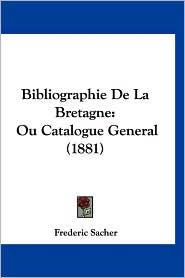 Bibliographie de La Bretagne: Ou Catalogue General (1881) - Frederic Sacher