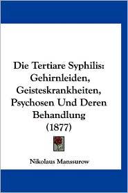 Die Tertiare Syphilis: Gehirnleiden, Geisteskrankheiten, Psychosen Und Deren Behandlung (1877) - Nikolaus Manssurow