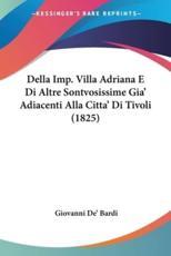 Della Imp. Villa Adriana E Di Altre Sontvosissime Gia' Adiacenti Alla Citta' Di Tivoli (1825) - Giovanni De' Bardi