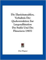 Die Elastizitatszahlen, Verhaltnis Der Quekontraktion Zur Langendilatation Des Stahls Und Des Flusseisens (1903) - Otto Wagner
